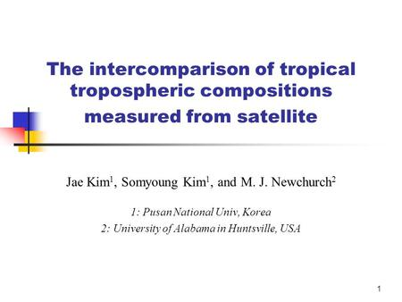 1 The intercomparison of tropical tropospheric compositions measured from satellite Jae Kim 1, Somyoung Kim 1, and M. J. Newchurch 2 1: Pusan National.