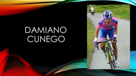 DAMIANO CUNEGO. HE WAS BORN IN OUR HOMETOWN Damiano was born in Verona on the 19 september 1981. He grew up in Cerro Veronese where he still lives with.