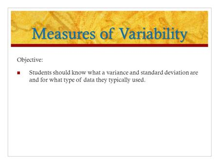 Measures of Variability Objective: Students should know what a variance and standard deviation are and for what type of data they typically used.