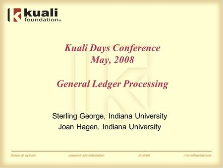 Kuali Days Conference May, 2008 General Ledger Processing Sterling George, Indiana University Joan Hagen, Indiana University.