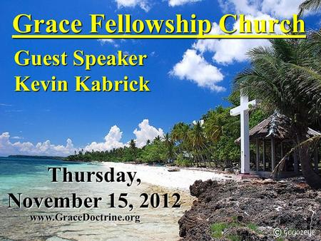 Grace Fellowship Church Guest Speaker Kevin Kabrick www.GraceDoctrine.org Thursday, November 15, 2012.