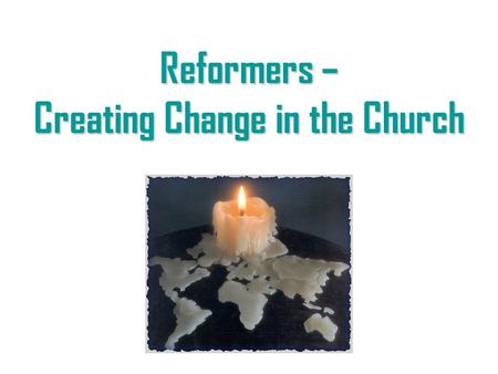 "Reformers – Creating Change in the Church. What is a ""reformer?"" A reformer is one who sees a need for change and works to create it, in spite of the."