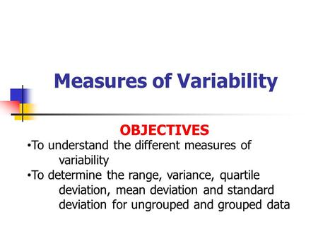 Measures of Variability OBJECTIVES To understand the different measures of variability To determine the range, variance, quartile deviation, mean deviation.