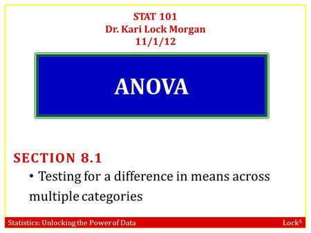 Statistics: Unlocking the Power of Data Lock 5 STAT 101 Dr. Kari Lock Morgan 11/1/12 ANOVA SECTION 8.1 Testing for a difference in means across multiple.