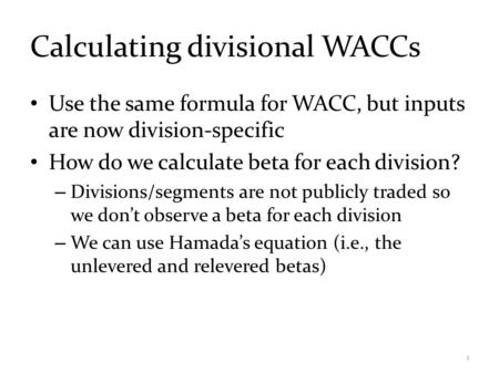 Calculating divisional WACCs Use the same formula for WACC, but inputs are now division-specific How do we calculate beta for each division? – Divisions/segments.