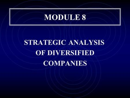 MODULE 8 STRATEGIC ANALYSIS OF DIVERSIFIED COMPANIES.