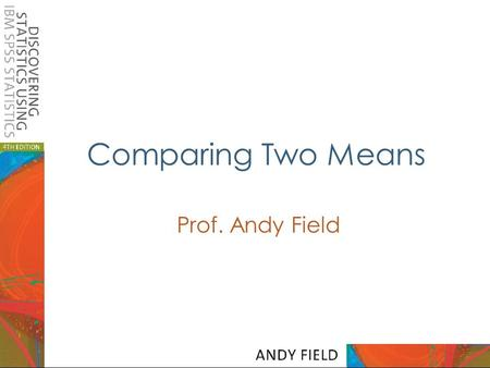 Comparing Two Means Prof. Andy Field.