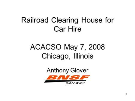 1 Railroad Clearing House for Car Hire ACACSO May 7, 2008 Chicago, Illinois Anthony Glover.