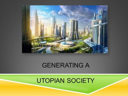 GENERATING A UTOPIAN SOCIETY. Over the course of the year, we have studied various works of literature where communities are different from one another.