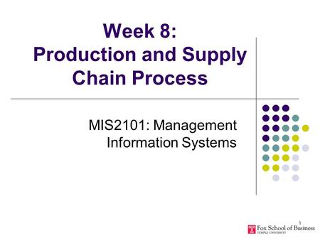 1 Week 8: Production and Supply Chain Process MIS2101: Management Information Systems.
