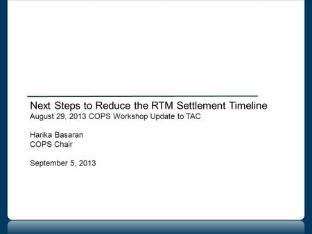 Next Steps to Reduce the RTM Settlement Timeline August 29, 2013 COPS Workshop Update to TAC Harika Basaran COPS Chair September 5, 2013.