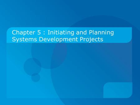 Chapter 5 : Initiating and Planning Systems Development Projects.