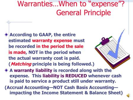 "Warranties…When to ""expense""? General Principle According to GAAP, the entire estimated warranty expense must be recorded in the period the sale is made,"