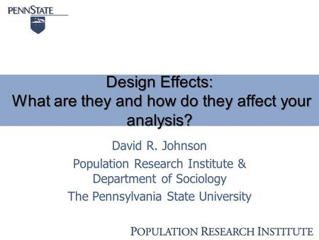 Design Effects: What are they and how do they affect your analysis? David R. Johnson Population Research Institute & Department of Sociology The Pennsylvania.