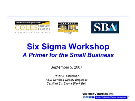 Sherman Consulting Inc. Driving End-to-End Process Improvement SM Six Sigma Workshop A Primer for the Small Business September 5, 2007 Peter J. Sherman.