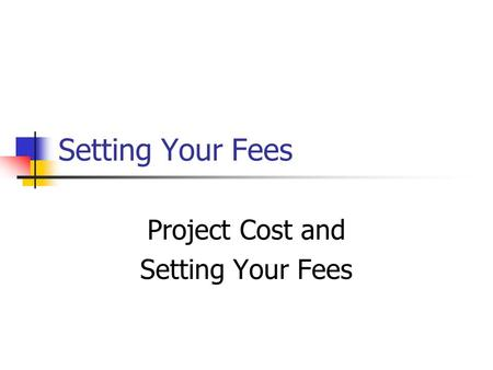 Setting Your Fees Project Cost and Setting Your Fees.