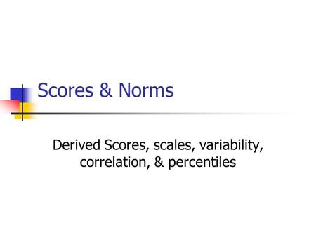 Scores & Norms Derived Scores, scales, variability, correlation, & percentiles.