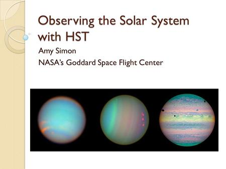 Observing the Solar System with HST Amy Simon NASA's Goddard Space Flight Center.