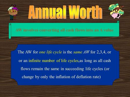 AW involves converting all cash flows into an A value The AW for one life cycle is the same AW for 2,3,4, or or an infinite number of life cycles,as long.