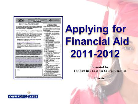 Applying for Financial Aid 2011-2012 Applying for Financial Aid 2011-2012 Presented by: The East Bay Cash for College Coalition Presenter: