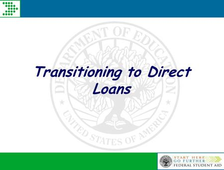 Transitioning to Direct Loans. Pending Legislation  Student Aid and Fiscal Responsibility Act – HR 3221  Passed the House of Representatives 9/17/2009.