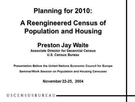Planning for 2010: A Reengineered Census of Population and Housing Preston Jay Waite Associate Director for Decennial Census U.S. Census Bureau Presentation.