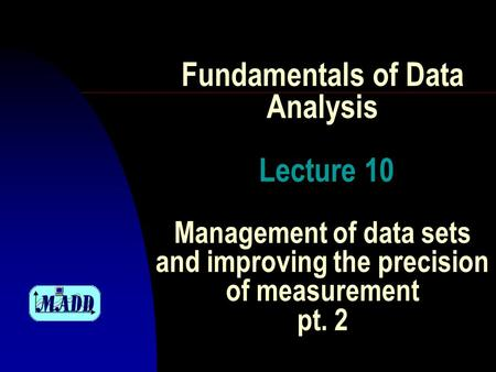 Fundamentals of Data Analysis Lecture 10 Management of data sets and improving the precision of measurement pt. 2.