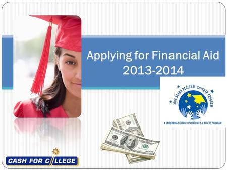 Applying for Financial Aid 2013-2014. 2013-2014 Cal Grant Application Requirements Check with your high school or college counselor for more details on.