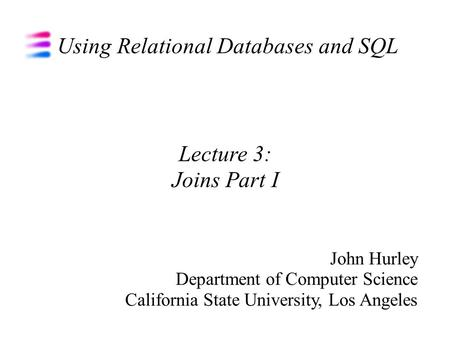Using Relational Databases and SQL John Hurley Department of Computer Science California State University, Los Angeles Lecture 3: Joins Part I.