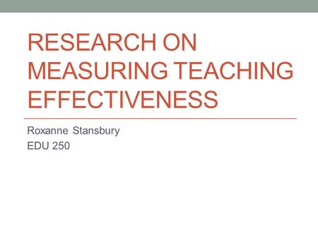 RESEARCH ON MEASURING TEACHING EFFECTIVENESS Roxanne Stansbury EDU 250.