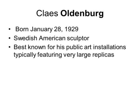 Claes Oldenburg Born January 28, 1929 Swedish American sculptor Best known for his public art installations typically featuring very large replicas.