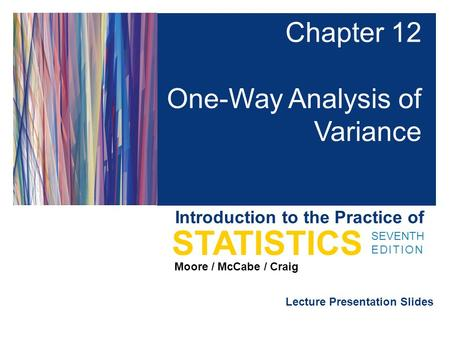 Lecture Presentation Slides SEVENTH EDITION STATISTICS Moore / McCabe / Craig Introduction to the Practice of Chapter 12 One-Way Analysis of Variance.
