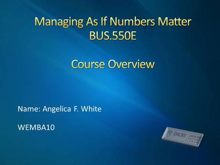 Name: Angelica F. White WEMBA10. Teach students how to make sound decisions and recommendations that are based on reliable quantitative information During.