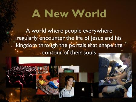 A New World A world where people everywhere regularly encounter the life of Jesus and his kingdom through the portals that shape the contour of their souls.