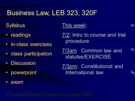 UT-Austin Edinburgh Summer Program 2002 Business Law, LEB 323, 320F Syllabus readings in-class exercises class participation Discussion powerpoint exam.