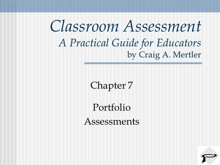 Classroom Assessment A Practical Guide for Educators by Craig A. Mertler Chapter 7 Portfolio Assessments.