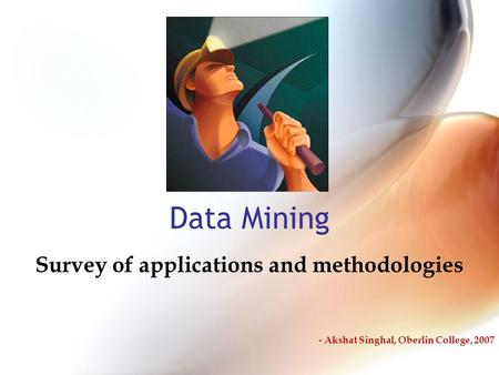 Data Mining Survey of applications and methodologies - Akshat Singhal, Oberlin College, 2007.