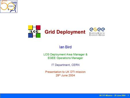 UK DTI Mission – 29 June 2004 - 1 Grid Deployment Ian Bird LCG Deployment Area Manager & EGEE Operations Manager IT Department, CERN Presentation to UK.