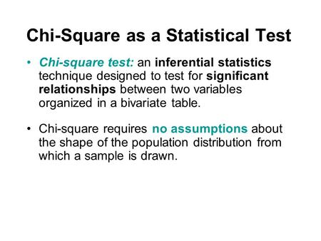Chi-Square as a Statistical Test Chi-square test: an inferential statistics technique designed to test for significant relationships between two variables.