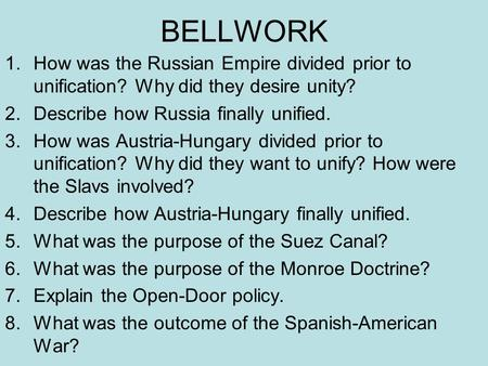 BELLWORK 1.How was the Russian Empire divided prior to unification? Why did they desire unity? 2.Describe how Russia finally unified. 3.How was Austria-Hungary.