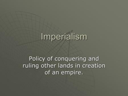 Imperialism Policy of conquering and ruling other lands in creation of an empire.