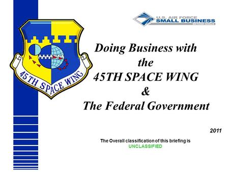 The Overall classification of this briefing is UNCLASSIFIED Doing Business with the 45TH SPACE WING & The Federal Government 2011.
