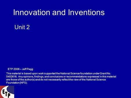 Innovation and Inventions Unit 2 ETP 2006 – Jeff Pegg This material is based upon work supported the National Science foundation under Grant No. 0402616.