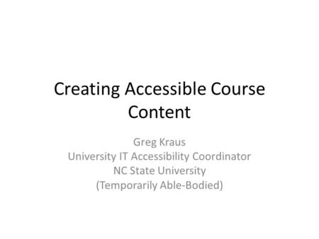 Creating Accessible Course Content Greg Kraus University IT Accessibility Coordinator NC State University (Temporarily Able-Bodied)
