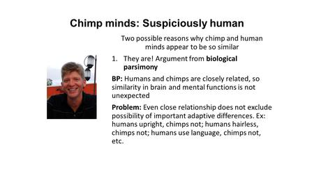 Chimp minds: Suspiciously human Two possible reasons why chimp and human minds appear to be so similar 1.They are! Argument from biological parsimony BP: