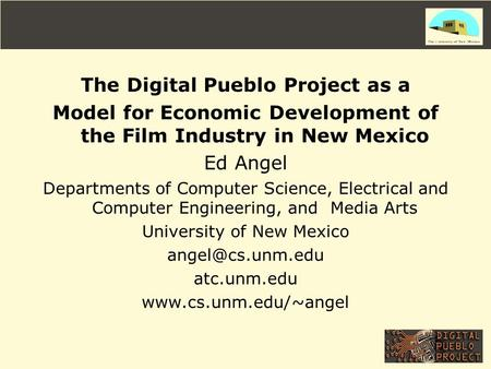 The Digital Pueblo Project as a Model for Economic Development of the Film Industry in New Mexico Ed Angel Departments of Computer Science, Electrical.