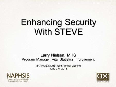 Larry Nielsen, MHS Program Manager, Vital Statistics Improvement NAPHSIS/NCHS Joint Annual Meeting June 2-6, 2013 Enhancing Security With STEVE.