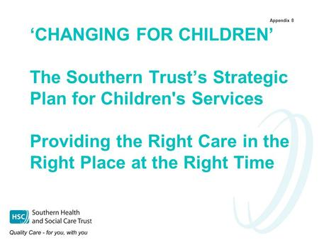 Appendix 8 'CHANGING FOR CHILDREN' The Southern Trust's Strategic Plan for Children's Services Providing the Right Care in the Right Place at the Right.