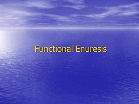 Functional Enuresis. What is enuresis ? Repeated involuntary voiding of urine occurring after an age at which continence is usual in the absence of any.