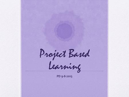 Project Based Learning PD 9-8-2015. Our Driving Question How can we plan effective projects for our students?